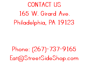 CONTACT STREETSIDE 165 W. Girard Ave. Philadelphia, PA 19123 Phone: (267)-737-9165 Eat@StreetSideShop.com